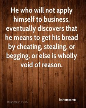 Ischomachus - He who will not apply himself to business, eventually discovers that he means to get his bread by cheating, stealing, or begging, or else is wholly void of reason.