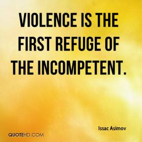 Issac Asimov - Violence is the first refuge of the incompetent.