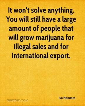 Ivo Hommes - It won't solve anything. You will still have a large amount of people that will grow marijuana for illegal sales and for international export.