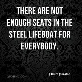 J. Bruce Johnston - There are not enough seats in the steel lifeboat for everybody.