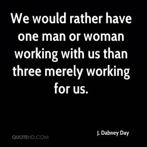 J. Dabney Day - We would rather have one man or woman working with us than three merely working for us.