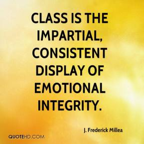 J. Frederick Millea - Class is the impartial, consistent display of emotional integrity.