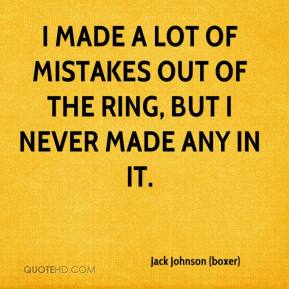 Jack Johnson (boxer) - I made a lot of mistakes out of the ring, but I never made any in it.