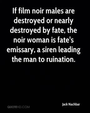 Jack Nachbar - If film noir males are destroyed or nearly destroyed by fate, the noir woman is fate's emissary, a siren leading the man to ruination.