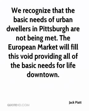 Jack Piatt - We recognize that the basic needs of urban dwellers in Pittsburgh are not being met. The European Market will fill this void providing all of the basic needs for life downtown.