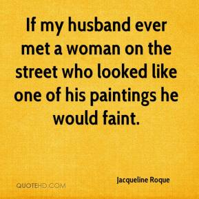 Jacqueline Roque - If my husband ever met a woman on the street who looked like one of his paintings he would faint.