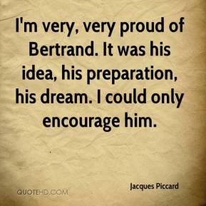 Jacques Piccard - I'm very, very proud of Bertrand. It was his idea, his preparation, his dream. I could only encourage him.