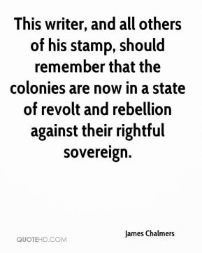 James Chalmers - This writer, and all others of his stamp, should remember that the colonies are now in a state of revolt and rebellion against their rightful sovereign.