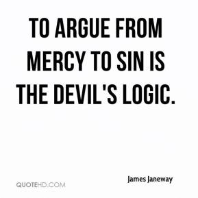 To argue from mercy to sin is the devil's logic.