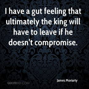 James Moriarty - I have a gut feeling that ultimately the king will have to leave if he doesn't compromise.