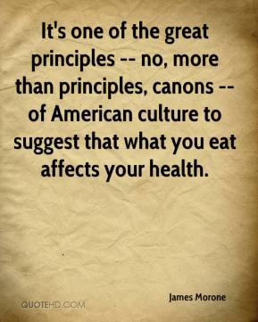 James Morone - It's one of the great principles -- no, more than principles, canons -- of American culture to suggest that what you eat affects your health.