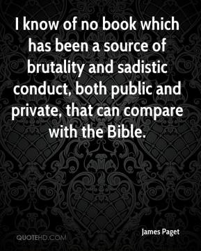 James Paget - I know of no book which has been a source of brutality and sadistic conduct, both public and private, that can compare with the Bible.