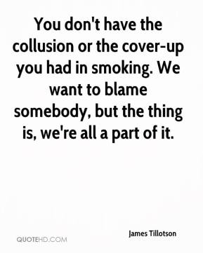 James Tillotson - You don't have the collusion or the cover-up you had in smoking. We want to blame somebody, but the thing is, we're all a part of it.