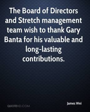 James Wei - The Board of Directors and Stretch management team wish to thank Gary Banta for his valuable and long-lasting contributions.