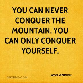 James Whittaker - You can never conquer the mountain. You can only conquer yourself.