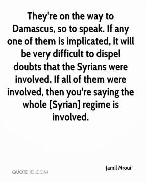 Jamil Mroui - They're on the way to Damascus, so to speak. If any one of them is implicated, it will be very difficult to dispel doubts that the Syrians were involved. If all of them were involved, then you're saying the whole [Syrian] regime is involved.