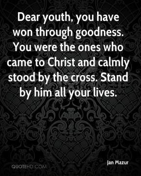 Jan Mazur - Dear youth, you have won through goodness. You were the ones who came to Christ and calmly stood by the cross. Stand by him all your lives.