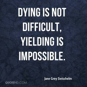 Jane Grey Swisshelm - Dying is not difficult, yielding is impossible.
