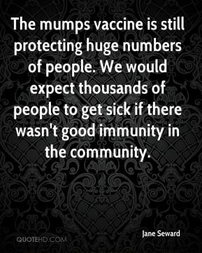 Jane Seward  - The mumps vaccine is still protecting huge numbers of people. We would expect thousands of people to get sick if there wasn't good immunity in the community.