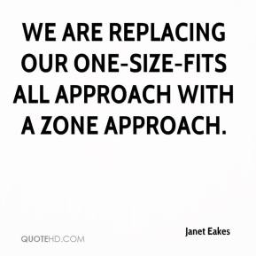 Janet Eakes  - We are replacing our one-size-fits all approach with a zone approach.