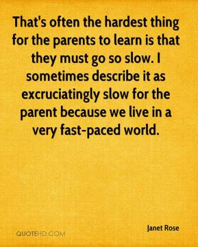Janet Rose  - That's often the hardest thing for the parents to learn is that they must go so slow. I sometimes describe it as excruciatingly slow for the parent because we live in a very fast-paced world.