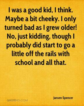 Jansen Spencer  - I was a good kid, I think. Maybe a bit cheeky. I only turned bad as I grew older! No, just kidding, though I probably did start to go a little off the rails with school and all that.