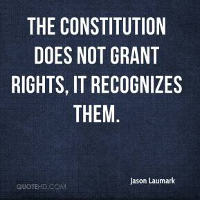 Jason Laumark - The Constitution does not grant rights, it recognizes them.