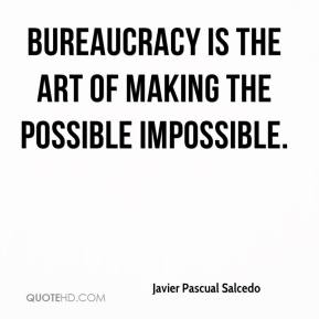 Javier Pascual Salcedo  - Bureaucracy is the art of making the possible impossible.