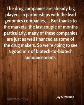 Jay Silverman  - The drug companies are already big players, in partnerships with the lead genomics companies, ... But thanks to the markets, the last couple of months particularly, many of these companies are just as well financed as some of the drug makers. So we're going to see a good mix of biotech-to-biotech announcements.