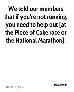 Jean Arthur  - We told our members that if you're not running, you need to help out [at the Piece of Cake race or the National Marathon].