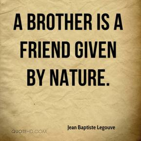 Jean Baptiste Legouve  - A brother is a friend given by Nature.