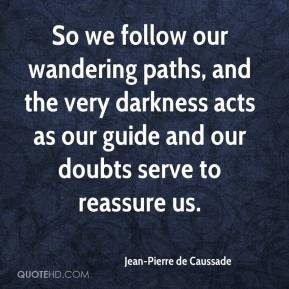 Jean-Pierre de Caussade  - So we follow our wandering paths, and the very darkness acts as our guide and our doubts serve to reassure us.