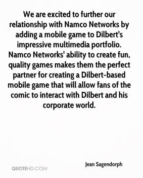 Jean Sagendorph  - We are excited to further our relationship with Namco Networks by adding a mobile game to Dilbert's impressive multimedia portfolio. Namco Networks' ability to create fun, quality games makes them the perfect partner for creating a Dilbert-based mobile game that will allow fans of the comic to interact with Dilbert and his corporate world.