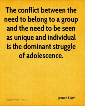 Jeanne Elium - The conflict between the need to belong to a group and the need to be seen as unique and individual is the dominant struggle of adolescence.