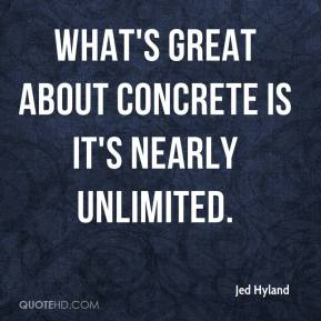 Jed Hyland  - What's great about concrete is it's nearly unlimited.