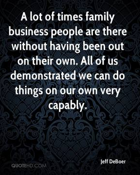 Jeff DeBoer  - A lot of times family business people are there without having been out on their own. All of us demonstrated we can do things on our own very capably.