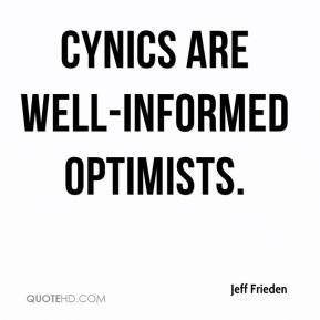 Jeff Frieden  - Cynics are well-informed optimists.