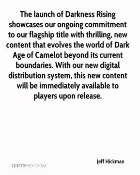 Jeff Hickman  - The launch of Darkness Rising showcases our ongoing commitment to our flagship title with thrilling, new content that evolves the world of Dark Age of Camelot beyond its current boundaries. With our new digital distribution system, this new content will be immediately available to players upon release.