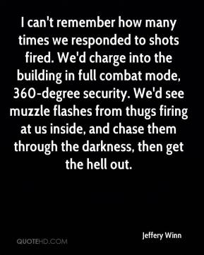 Jeffery Winn  - I can't remember how many times we responded to shots fired. We'd charge into the building in full combat mode, 360-degree security. We'd see muzzle flashes from thugs firing at us inside, and chase them through the darkness, then get the hell out.