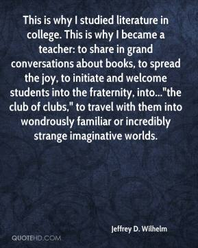 "Jeffrey D. Wilhelm  - This is why I studied literature in college. This is why I became a teacher: to share in grand conversations about books, to spread the joy, to initiate and welcome students into the fraternity, into...""the club of clubs,"" to travel with them into wondrously familiar or incredibly strange imaginative worlds."