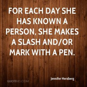 Jennifer Herzberg  - For each day she has known a person, she makes a slash and/or mark with a pen.