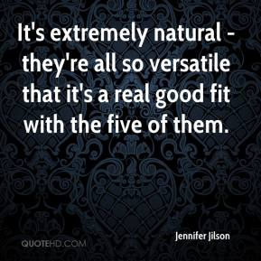 Jennifer Jilson  - It's extremely natural - they're all so versatile that it's a real good fit with the five of them.
