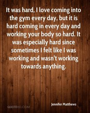 Jennifer Matthews  - It was hard, I love coming into the gym every day, but it is hard coming in every day and working your body so hard. It was especially hard since sometimes I felt like I was working and wasn't working towards anything.