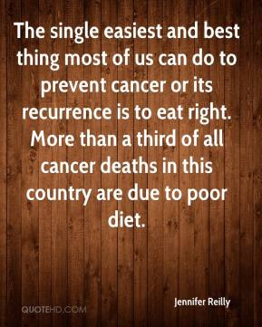 Jennifer Reilly  - The single easiest and best thing most of us can do to prevent cancer or its recurrence is to eat right. More than a third of all cancer deaths in this country are due to poor diet.