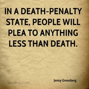 Jenny Greenberg  - In a death-penalty state, people will plea to anything less than death.