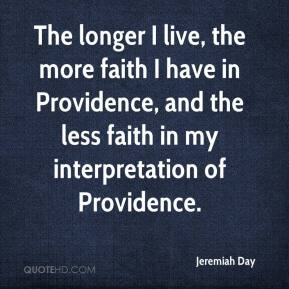 Jeremiah Day - The longer I live, the more faith I have in Providence, and the less faith in my interpretation of Providence.