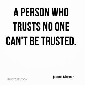 Jerome Blattner  - A person who trusts no one can't be trusted.