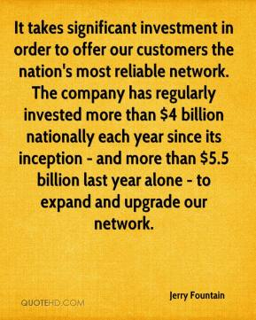 Jerry Fountain  - It takes significant investment in order to offer our customers the nation's most reliable network. The company has regularly invested more than $4 billion nationally each year since its inception - and more than $5.5 billion last year alone - to expand and upgrade our network.