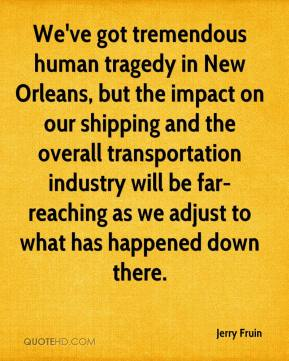 Jerry Fruin  - We've got tremendous human tragedy in New Orleans, but the impact on our shipping and the overall transportation industry will be far-reaching as we adjust to what has happened down there.