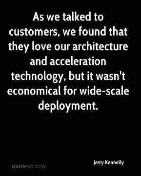 Jerry Kennelly  - As we talked to customers, we found that they love our architecture and acceleration technology, but it wasn't economical for wide-scale deployment.